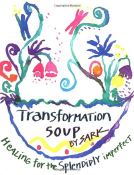 Transformation Soup: Healing for the Splendidly Imperfect: Healing the Splendidly Imperfect - SARK