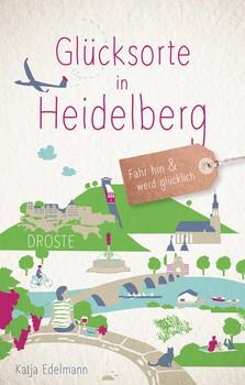 Glücksorte in Heidelberg. Fahr hin und werd glücklich - Katja Edelmann  [Taschenbuch]