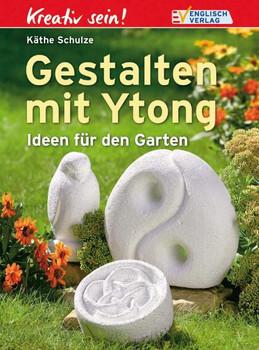 Kreativ sein. Gestalten mit Ytong: Ideen für den Garten - Käthe Schulze