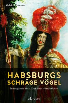 Habsburgs schräge Vögel. Extravaganzen und Allüren eines Herrscherhauses - Gabriele Hasmann  [Gebundene Ausgabe]