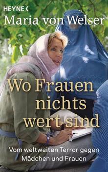 Wo Frauen nichts wert sind: Vom weltweiten Terror gegen Mädchen und Frauen - Maria von Welser [Taschenbuch]