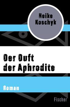 Der Duft der Aphrodite. Roman - Heike Koschyk  [Taschenbuch]