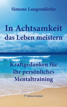 In Achtsamkeit das Leben meistern: Kraftgedanken für Ihr persönliches Mentaltraining - Langendörfer, Simone