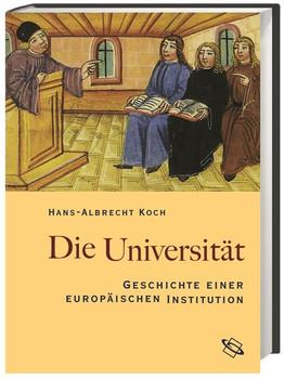 Die Universität. Geschichte einer europäischen Institution - Hans-Albrecht Koch  [Gebundene Ausgabe]