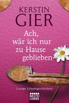 Ach, wär ich nur zu Hause geblieben: Roman: Lustige Urlaubsgeschichten - Kerstin Gier