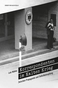 Korrespondenten im Kalten Krieg. Zwischen Propaganda und Selbstbehauptung - Mükke, Lutz