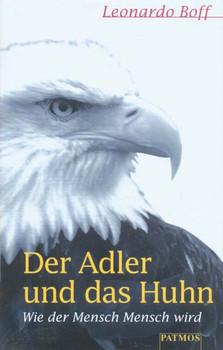 Der Adler und das Huhn. Wie der Mensch Mensch wird - Leonardo Boff