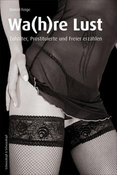 Die Wa(h)re Lust: Zuhälter, Prostituierte und Freier erzählen - Marcel Feige