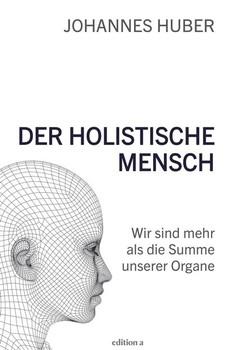 Der holistische Mensch: Wir sind mehr als die Summe unserer Organe - Johannes Huber [Gebundene Ausgabe]
