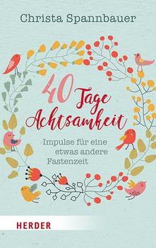 40 Tage Achtsamkeit. Impulse für eine etwas andere Fastenzeit - Christa Spannbauer  [Taschenbuch]