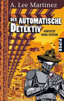 Der automatische Detektiv: Gerostet wird später! - A. Lee Martinez