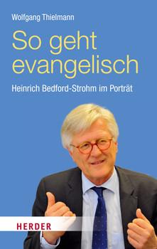 So geht evangelisch: Heinrich Bedford-Strohm im Porträt - Thielmann, Wolfgang