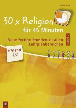 30 x Religion für 45 Minuten – Band 2 – Klasse 1/2. Neue, fertige Stunden zu allen Lehrplanbereichen - Aline Kurt  [Taschenbuch]