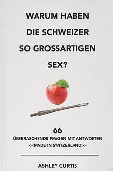 Warum haben die Schweizer so grossartigen Sex?. 66 überraschende Fragen mit Antworten «made in Switzerland» - Ashley Curtis  [Taschenbuch]