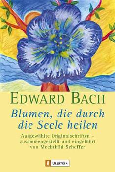 Blumen, die durch die Seele heilen: Ausgewählte Originalschriften - Edward Bach