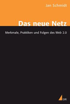 Das neue Netz: Merkmale, Praktiken und Folgen des Web 2.0 - Jan Schmidt