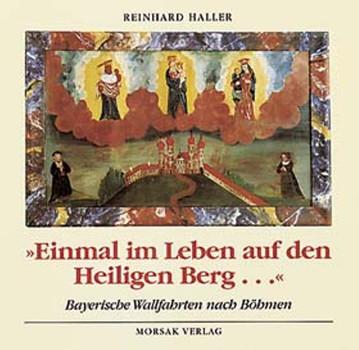 """""""Einmal im Leben auf den Heiligen Berg..."""". Bayerische Wallfahrten nach Böhmen. - Haller, Reinhard"""