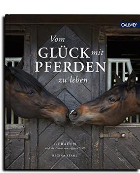 Vom Glück mit Pferden zu leben. 25 Frauen und ihr Traum vom eigenen Stall - Regina Stahl  [Gebundene Ausgabe]