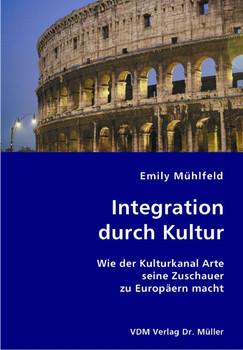 Integration durch Kultur: Wie der Kulturkanal Arte seine Zuschauer zu Europäern macht - Mühlfeld, Emily