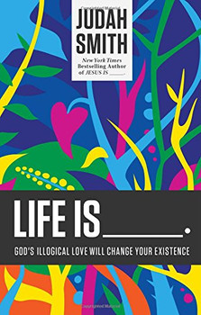 Life Is _____.: God's Illogical Love Will Change Your Existence - Smith, Judah