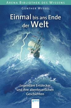 Arena Bibliothek des Wissens: Einmal bis ans Ende der Welt - Legendäre Entdecker und ihre abenteuerlichen Geschichten - Günther Wessel [Taschenbuch]