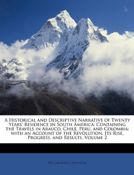 A Historical and Descriptive Narrative of Twenty Years' Residence in South America: Containing the Travels in Arauco, Chile, Peru, and Colombia; with ... Its Rise, Progress, and Results, Volumen II - Stevenson, William Bennet