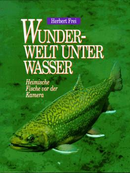 Wunderwelt unter Wasser. Heimische Fische vor der Kamera - Herbert Frei