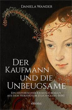 Der Kaufmann und die Unbeugsame. Ein historischer Kriminalroman aus dem Herzogtum Jülich-Cleve - Daniela Wander  [Taschenbuch]