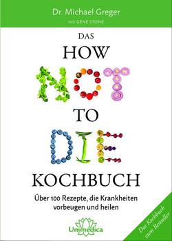Das HOW NOT TO DIE Kochbuch. Mehr als 100 Rezepte, die helfen Krankheiten vorzubeugen und zu heilen - Greger M. / Stone G.  [Gebundene Ausgabe]