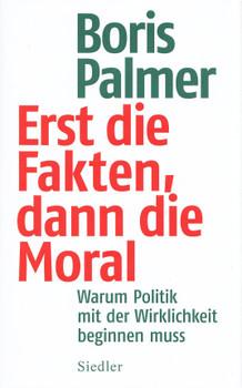 Erst die Fakten, dann die Moral!: Warum Politik nicht Stimmungen, sondern der Realität folgen muss - Boris Palmer [Gebundene Ausgabe]