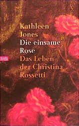 Die einsame Rose. Das Leben der Christiana Rossetti. - Kathleen Jones
