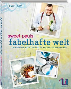 Sweet Pauls fabelhafte Welt: 101 kreative Ideen zum Backen, Kochen, Selbermachen - Paul Lowe