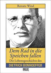 Dem Rad in die Speichen fallen. Die Lebensgeschichte des Dietrich Bonhoeffer - Renate Wind