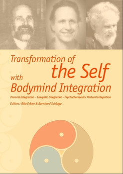 Transformation of the Self with Bodymind Integration: Postural Integration - Energetic Integration - Psychotherapeutic Postural Integration - Schlage, Bernhard
