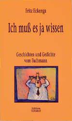 Ich muß es ja wissen: Geschichten und Gedichte vom Fachmann - Fritz Eckenga