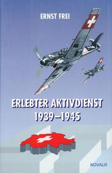 Erlebter Aktivdienst 1939-1945: Auszüge aus dem Tagebuch eines Angehörigen der Fliegertruppe - Frei, Ernst