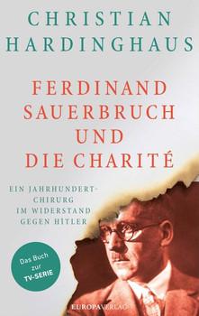 Ferdinand Sauerbruch und die Charité. Operationen gegen Hitler - Christian Hardinghaus  [Gebundene Ausgabe]