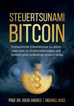 STEUERTSUNAMI BITCOIN. Erstaunliche Erkenntnisse zu allem, was man zu Kryptowährungen und Steuern jetzt unbedingt wissen muss - Joerg Prof. Dr. Andres  [Taschenbuch]