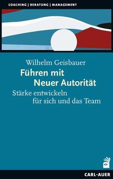 Führen mit Neuer Autorität. Stärke entwickeln für sich und das Team - Wilhelm Geisbauer  [Taschenbuch]