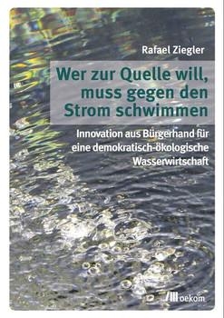 Wer zur Quelle will, muss gegen den Strom schwimmen. Innovation aus Bürgerhand für eine demokratische-ökologische Wasserwirtschaft - Rafael Ziegler  [Taschenbuch]