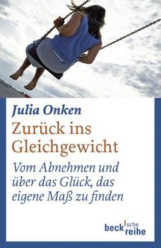 Zurück ins Gleichgewicht. Vom Abnehmen und über das Glück, das eigene Maß zu finden - Julia Onken