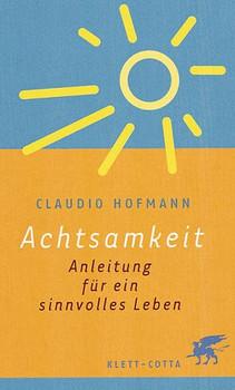 Achtsamkeit: Anleitung für ein sinnvolles Leben - Claudio Hofmann