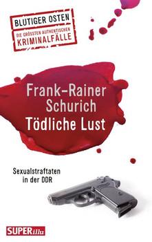 Tödliche Lust. Sexualstraftaten in der DDR - Frank-Rainer Schurich  [Taschenbuch]