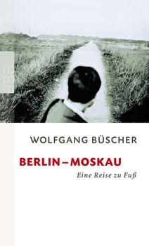 Berlin - Moskau: Eine Reise zu Fuß (rororo) - Wolfgang Büscher