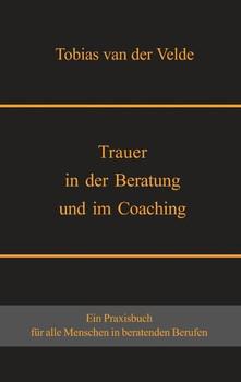 Trauer in der Beratung und im Coaching - Tobias van der Velde  [Taschenbuch]