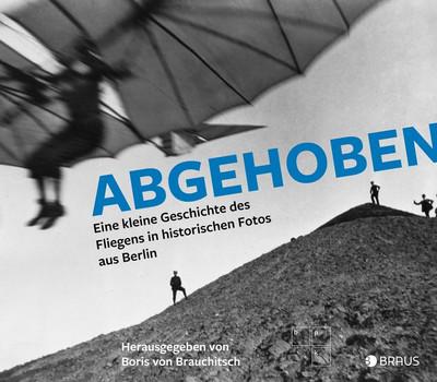 Abgehoben. Eine kleine Geschichte des Fliegens in historischen Fotos aus Berlin [Gebundene Ausgabe]