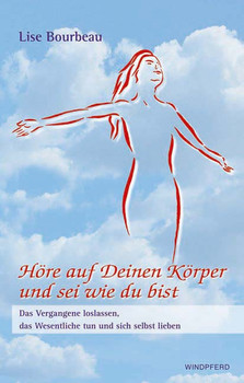 Höre auf deinen Körper und sei wie du bist: Das Vergangene loslassen, das Wesentliche tun und sich selbst lieben - Lise Bourbeau