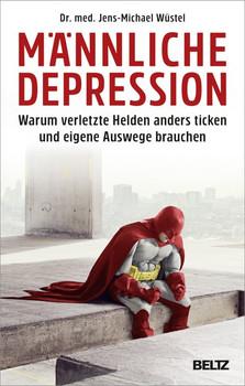 Männliche Depression. Warum verletzte Helden anders ticken und eigene Auswege brauchen. Mit 5-Schritte-Programm - Jens-Michael Wüstel  [Taschenbuch]