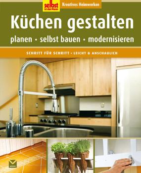 Selbst ist der Mann: Küchen gestalten: Kreatives Heimwerken. Planen -  selbst bauen - modernisieren