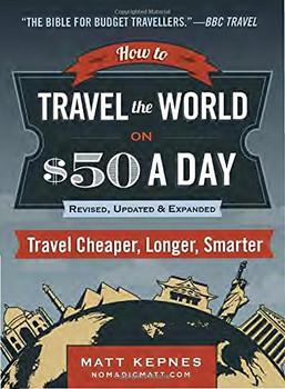 How to Travel the World on $50 a Day: Revised: Travel Cheaper, Longer, Smarter - Kepnes, Matt